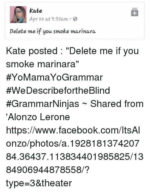 """Alonzo Lerone: Kate  Apr 22 at 9:30am  Delete me if you smoke marinara Kate posted : """"Delete me if you smoke marinara"""" #YoMamaYoGrammar #WeDescribefortheBlind #GrammarNinjas  ~ Shared from 'Alonzo Lerone https://www.facebook.com/ItsAlonzo/photos/a.192818137420784.36437.113834401985825/1384906944878558/?type=3&theater"""