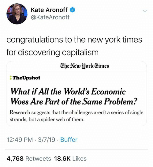 New York Times: Kate Aronoff  @KateAronoff  congratulations to the new york times  for discovering capitalism  TheAewJHorkEimes  TheUpshot  What if All the Worlds Economic  Woes Are Part of the Same Problem?  Research suggests that the challenges aren't a series of single  strands, but a spider web of them.  12:49 PM 3/7/19 Buffer  4,768 Retweets 18.6K Likes