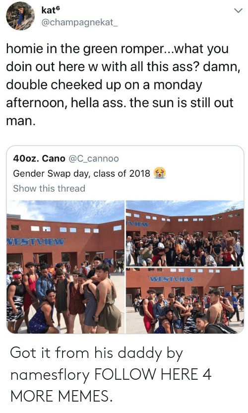 Romper: kate  @champagnekat  homie in the green romper...what you  doin out here w with all this ass? damn,  double cheeked up on a monday  afternoon, hella ass. the sun is still out  man  40oz. Cano @C_cannoo  Gender Swap day, class of 2018  Show this thread  VIEW  VESTVIEW  WESTVIEW Got it from his daddy by namesflory FOLLOW HERE 4 MORE MEMES.