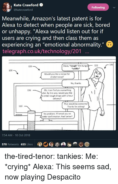 """patent: Kate Crawford  @katecrawford  Following  Meanwhile, Amazon's latest patent is for  Alexa to detect when people are sick, bored  or unhappy. """"Alexa would listen out for if  users are crying and then class them as  experiencing an """"emotional abnormality  telegraph.co.uk/technology/201  132  130  Alexa, """"cough I'm hung  sniffle  120  100  Would you lke a recipe for  chicken soup?  No, thanks  134  Ok, I can find you something  else. By the way, would you like  o order cough drops with 1 hour  delivery?  That wouki be awesome  Thanks for asking!  110  No probiem. Pil email you an  order confirmation. Feel better!  7:54 AM 10 Oct 2018  570 Retweets 655 Likes the-tired-tenor:  tankies:   Me: *crying* Alexa: This seems sad, now playing Despacito"""