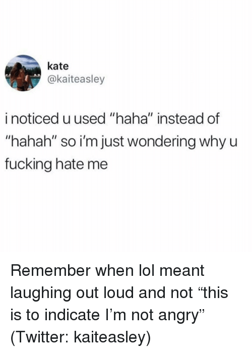 "laughing out loud: kate  @kaiteasley  i noticed u used ""haha"" instead of  ""hahah"" so i'm just wondering why u  fucking hate me Remember when lol meant laughing out loud and not ""this is to indicate I'm not angry"" (Twitter: kaiteasley)"