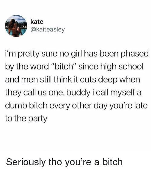 """Youre Late: kate  @kaiteasley  i'm pretty sure no girl has been phased  by the word """"bitch"""" since high school  and men still think it cuts deep when  they call us one. buddy i call myself a  dumb bitch every other day you're late  to the party Seriously tho you're a bitch"""