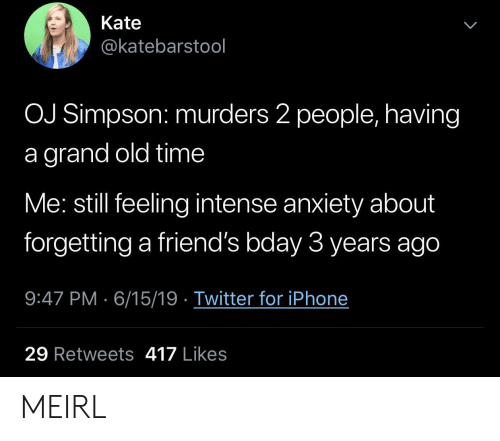 bday: Kate  @katebarstool  OJ Simpson: murders 2 people, having  grand old time  Me: still feeling intense anxiety about  forgetting a friend's bday 3 years ago  9:47 PM 6/15/19 Twitter for iPhone  29 Retweets 417 Likes MEIRL