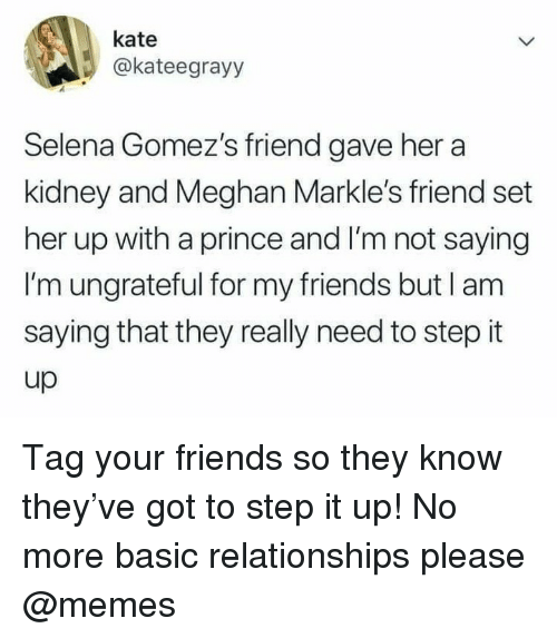 Friends, Memes, and Prince: kate  @kateegrayy  Selena Gomez's friend gave her a  kidney and Meghan Markle's friend set  her up with a prince and I'm not saying  I'm ungrateful for my friends but l am  saying that they really need to step it  up Tag your friends so they know they've got to step it up! No more basic relationships please @memes