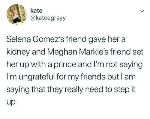 Meghan: kate  @kateegrayy  Selena Gomez's friend gave her a  kidney and Meghan Markle's friend set  her up with a prince and I'm not saying  I'm ungrateful for my friends but l am  saying that they really need to step it  up