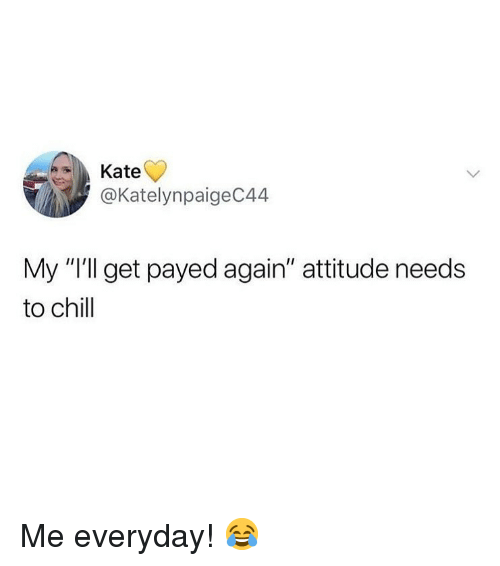 """payed: Kate  @KatelynpaigeC44  My """"I'll get payed again"""" attitude needs  to chill Me everyday! 😂"""