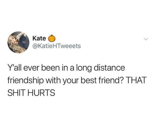 long distance: Kate  @KatieHTweeets  Y'all ever been in a long distance  friendship with your best friend? THAT  SHIT HURTS