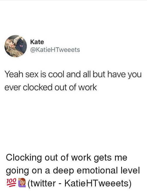 Clocked: Kate  @KatieHTweeets  Yeah sex is cool and all but have you  ever clocked out of work Clocking out of work gets me going on a deep emotional level 💯🙋🏽‍♀️(twitter - KatieHTweeets)