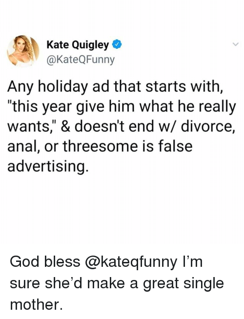 "God, Memes, and Threesome: Kate Quigley *  @KateQFunny  Any holiday ad that starts with,  ""this year give him what he really  wants,"" & doesn't end w/ divorce,  anal, or threesome is false  advertising. God bless @kateqfunny I'm sure she'd make a great single mother."