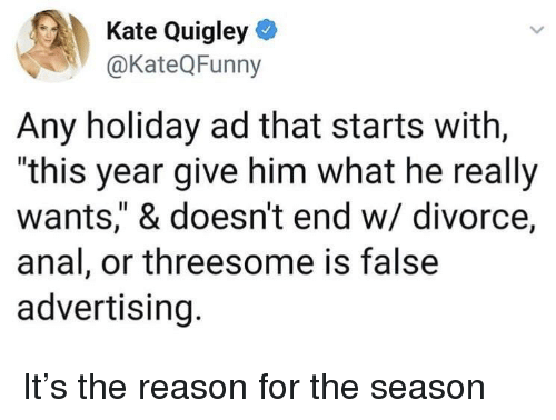 "False Advertising: Kate Quigley  @KateQFunny  Any holiday ad that starts with,  ""this year give him what he really  wants,"" & doesn't end w/ divorce,  anal, or threesome is false  advertising. It's the reason for the season"