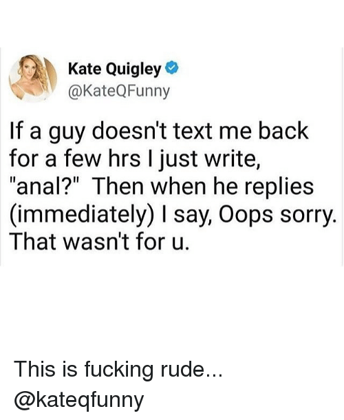 """Fucking, Memes, and Rude: Kate Quigley  @KateQFunny  If a guy doesn't text me back  for a few hrs I just write,  """"anal?"""" Then when he replies  (immediately) I say, Oops sorry  That wasn't for u. This is fucking rude... @kateqfunny"""