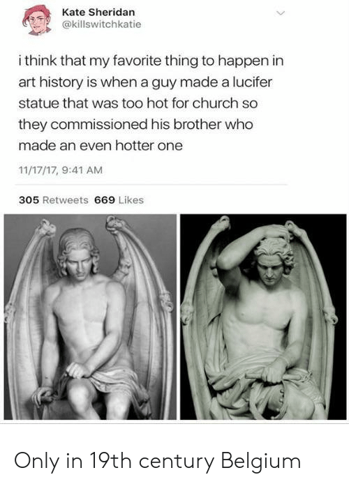 Belgium: Kate Sheridan  @killswitchkatie  i think that my favorite thing to happen in  art history is when a guy made a lucifer  statue that was too hot for church so  they commissioned his brother who  made an even hotter one  11/17/17, 9:41 AM  305 Retweets 669 Likes Only in 19th century Belgium