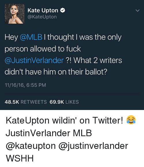 upton: Kate Upton  Kate Upton  Hey @MLB I thought I was the only  person allowed to fuck  @Justin Verlander  What 2 writers  didn't have him on their ballot?  11/16/16, 6:55 PM  48.5K  RETWEETS  69.9K  LIKES KateUpton wildin' on Twitter! 😂 JustinVerlander MLB @kateupton @justinverlander WSHH