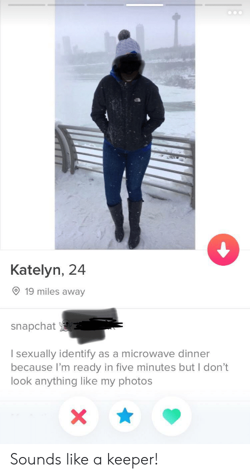 I Sexually Identify As A: Katelyn, 24  19 miles away  snapchat  I sexually identify as a microwave dinner  because I'm ready in five minutes but I don't  look anything like my photos Sounds like a keeper!