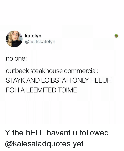Outback: katelyn  @noitskatelyn  no one:  outback steakhouse commercial:  STAYK AND LOIBSTAH ONLY HEEUH  FOH A LEEMITED TOIME Y the hELL havent u followed @kalesaladquotes yet