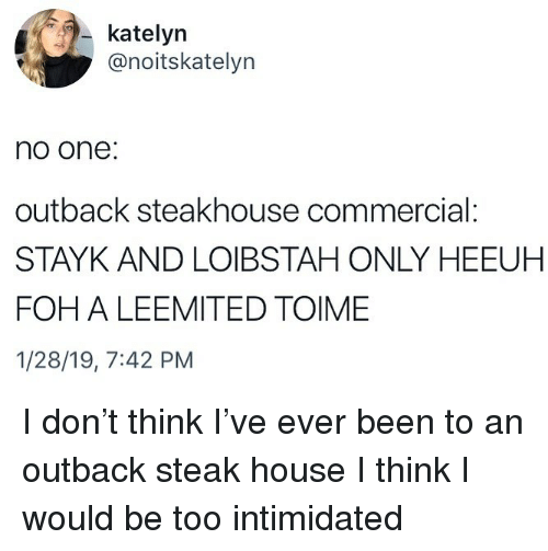 Outback: katelyn  @noitskatelyn  no one:  outback steakhouse commercial:  STAYK AND LOIBSTAH ONLY HEEUH  FOH A LEEMITED TOIME  1/28/19, 7:42 PM I don't think I've ever been to an outback steak house I think I would be too intimidated