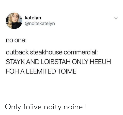 Outback Steakhouse: katelyn  @noitskatelyn  no one:  outback steakhouse commercial:  STAYK AND LOIBSTAH ONLY HEEUH  FOH A LEEMITED TOIME Only foiive noity noine !