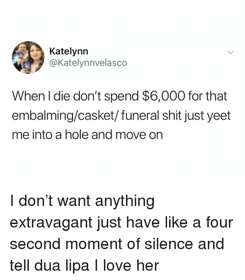 Dua: Katelynn  @Katelynnvelasco  When l die don't spend $6,000 for that  embalming/casket/funeral shit just yeet  me into a hole and move on I don't want anything extravagant just have like a four second moment of silence and tell dua lipa I love her