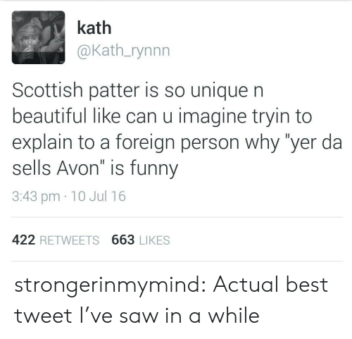"""Avon: kath  @Kath_rynnn  Scottish patter is so unique n  beautiful like can u imagine tryin to  explain to a foreign person why """"yer da  sells Avon"""" is funny  3:43 pm 10 Jul 16  422 RETWEETS 663 LIKES strongerinmymind:  Actual best tweet I've saw in a while"""