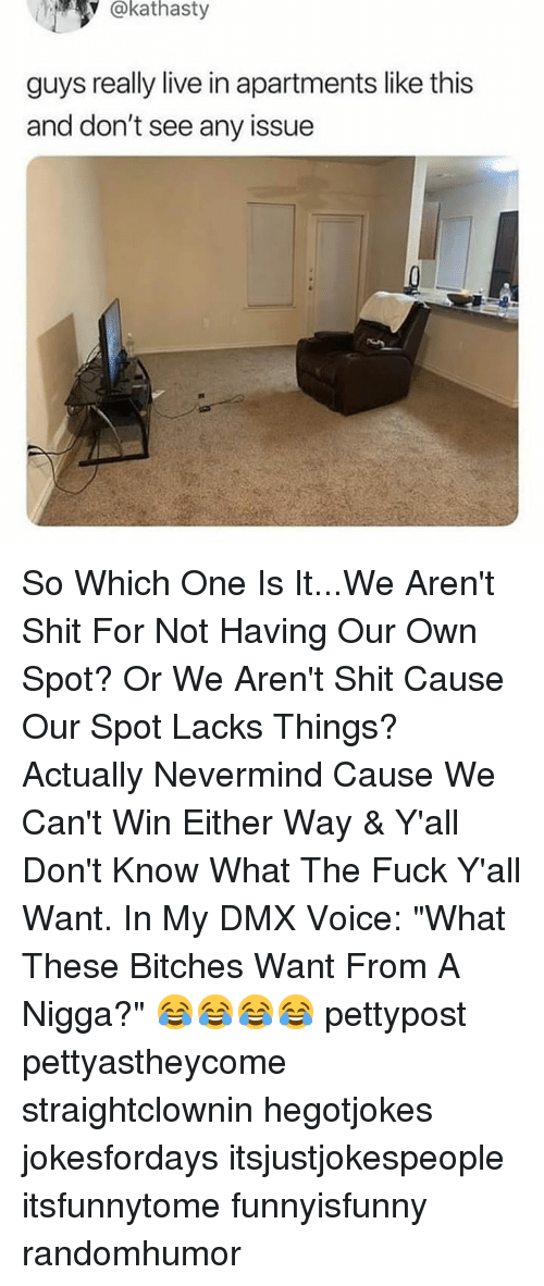 "DMX: @kathasty  guys really live in apartments like this  and don't see any issue So Which One Is It...We Aren't Shit For Not Having Our Own Spot? Or We Aren't Shit Cause Our Spot Lacks Things? Actually Nevermind Cause We Can't Win Either Way & Y'all Don't Know What The Fuck Y'all Want. In My DMX Voice: ""What These Bitches Want From A Nigga?"" 😂😂😂😂 pettypost pettyastheycome straightclownin hegotjokes jokesfordays itsjustjokespeople itsfunnytome funnyisfunny randomhumor"