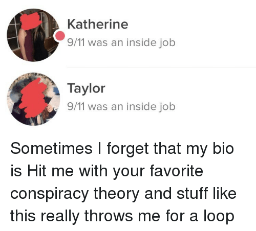 katherine: Katherine  9/11 was an inside job  Taylor  9/11 was an inside job Sometimes I forget that my bio is Hit me with your favorite conspiracy theory and stuff like this really throws me for a loop