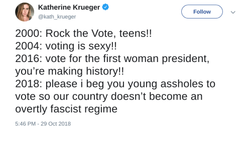 Krueger: Katherine Krueger  @kath_krueger  Follow  2000: Rock the Vote, teens!!  2004: voting is sexy!!  2016: vote for the first woman president,  you're making history!  2018: please i beg you young assholes to  vote so our country doesn't become an  overtly fascist regime  5:46 PM-29 Oct 2018