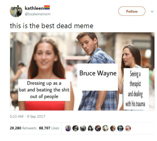 Dead Meme: kathleen  @localwinemom  Follow  this is the best dead meme  Bruce WayneSeinga  theapst  and dealing  wih his tauma  Dressing up as a  bat and beating the shit  out of people  5:10 AM - 9 Sep 2017  29.280 Retweets 68,707 Likes