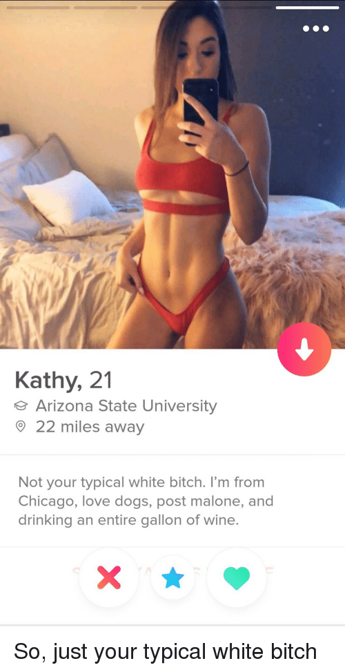 White Bitch: Kathy, 21  Arizona State University  22 miles away  Not your typical white bitch. I'm from  Chicago, love dogs, post malone, and  drinking an entire gallon of wine So, just your typical white bitch
