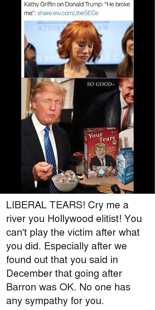 "Kathy Griffin: Kathy Griffin on Donald Trump: ""He broke  me  share ew.com/Jbe5EGs  SO GOOD  Your  Tears LIBERAL TEARS! Cry me a river you Hollywood elitist! You can't play the victim after what you did. Especially after we found out that you said in December that going after Barron was OK. No one has any sympathy for you."