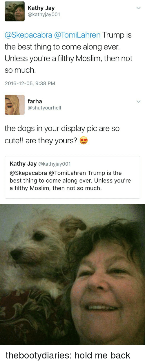 kathy: Kathy Jay  @kathyjay001  @Skepacabra @TomiLahren Trump is  the best thing to come along ever  Unless you're a filthy Moslim, then not  so much  2016-12-05, 9:38 PM   farha  @shutyourhell  the dogs in your display pic are so  cute!! are they yours?  Kathy Jay @kathyjay001  @Skepacabra @TomiLahren Trump is the  best thing to come along ever. Unless you're  a filthy Moslim, then not so much. thebootydiaries:  hold me back
