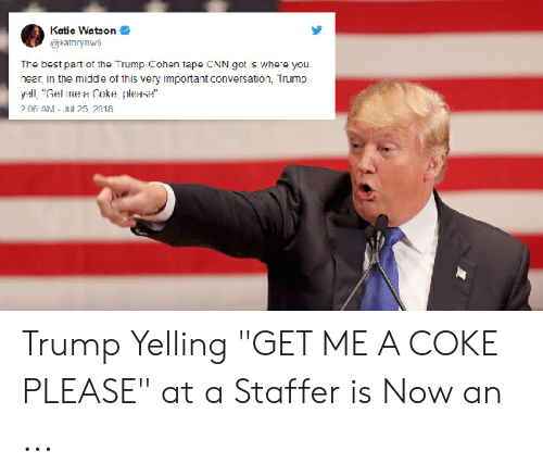 """Coke Meme: Katic Watson  @kathrynw5  The best part of the Trump Cohen tape CNN got is whe e you  hear, in the middle of this very important conversation, Trump  yall, """"Gel ne a Coke ples  7 06 AM -l25 2018 Trump Yelling """"GET ME A COKE PLEASE"""" at a Staffer is Now an ..."""