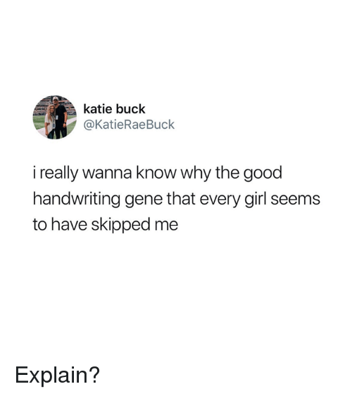 Girl, Good, and Wanna Know: katie buck  @KatieRaeBuck  i really wanna know why the good  handwriting gene that every girl seems  to have skipped me Explain?