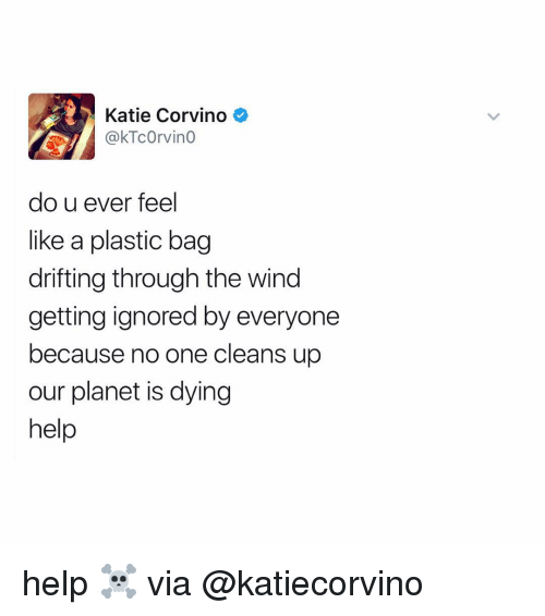 Kati: Katie Corvino  do u ever feel  like a plastic bag  drifting through the wind  getting ignored by everyone  because no one cleans up  our planet is dying  help help ☠️ via @katiecorvino