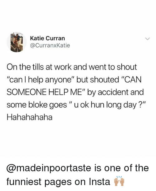 "Work, Help, and British: Katie Curran  @CurranxKatie  On the tills at work and went to shout  ""can l help anyone"" but shouted ""CAN  SOMEONE HELP ME"" by accident and  some bloke goes ""u ok hun long day?""  Hahahahaha @madeinpoortaste is one of the funniest pages on Insta 🙌🏽"