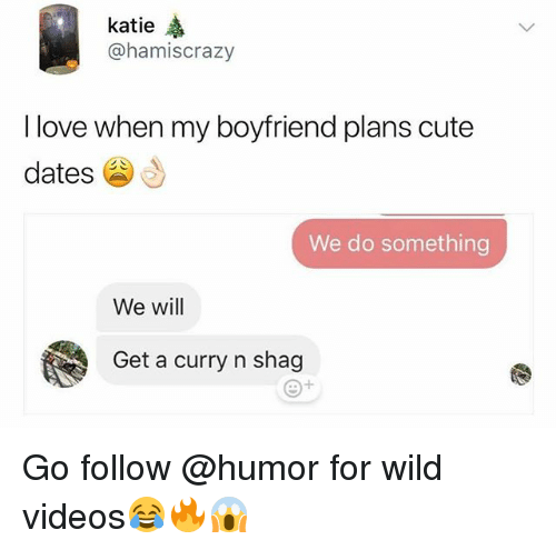 Cute, Love, and Videos: katie  @hamiscrazy  I love when my boyfriend plans cute  dates  We do something  We will  Get a curry n shag Go follow @humor for wild videos😂🔥😱