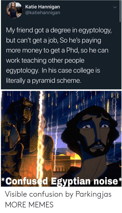 pyramid: Katie Hannigan  @katiehannigan  My friend got a degree in egyptology,  but can't get a job, So he's paying  more money to get a Phd, so he can  work teaching other people  egyptology. In his case college is  literally a pyramid scheme.  *Confused Egyptian noise* Visible confusion by Parkingjas MORE MEMES