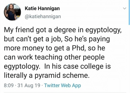 pyramid: Katie Hannigan  @katiehannigan  My friend got a degree in egyptology,  but can't get a job, So he's paying  more money to get a Phd, so he  can work teaching other people  egyptology. In his case college is  literally a pyramid scheme.  8:09 31 Aug 19 Twitter Web App