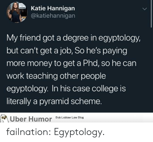 pyramid: Katie Hannigan  @katiehannigan  My friend got a degree in egyptology,  but can't get a job, So he's paying  more money to get a Phd, so he can  work teaching other people  egyptology. In his case college is  literally a pyramid scheme.  Uber Humor  Bob Loblaw Law Blog failnation:  Egyptology.