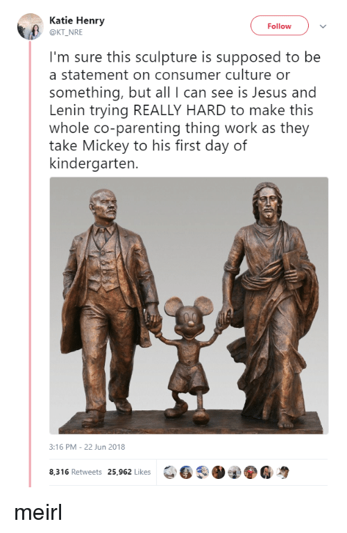 Consumer: Katie Henry  @KT NRE  Follow  I'm sure this sculpture is supposed to be  a statement on consumer culture or  something, but all I can see is Jesus and  Lenin trying REALLY HARD to make this  whole co-parenting thing work as they  take Mickey to his first day of  kindergarten.  3:16 PM- 22 Jun 2018  8,316 Retweets 25,962 Likes  6 .O②ⓨ6粤 meirl