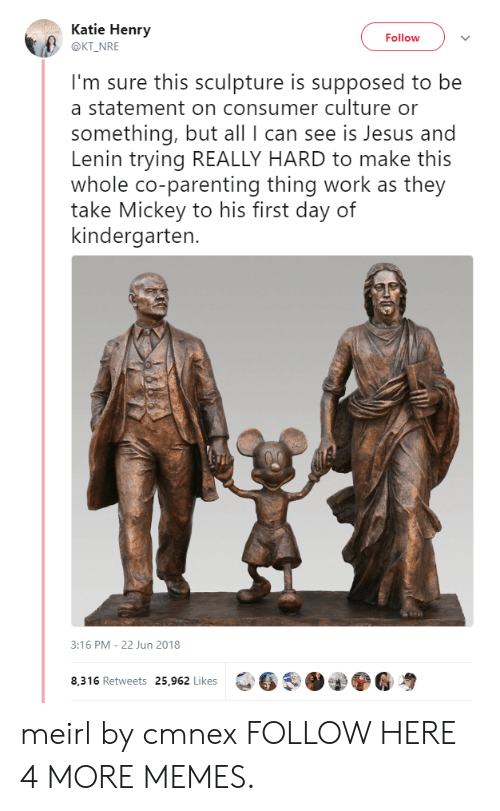 Consumer: Katie Henry  @KT NRE  Follow  I'm sure this sculpture is supposed to be  a statement on consumer culture or  something, but all I can see is Jesus and  Lenin trying REALLY HARD to make this  whole co-parenting thing work as they  take Mickey to his first day of  kindergarten.  3:16 PM- 22 Jun 2018  8,316 Retweets 25,962 Likes  6 .O②ⓨ6粤 meirl by cmnex FOLLOW HERE 4 MORE MEMES.