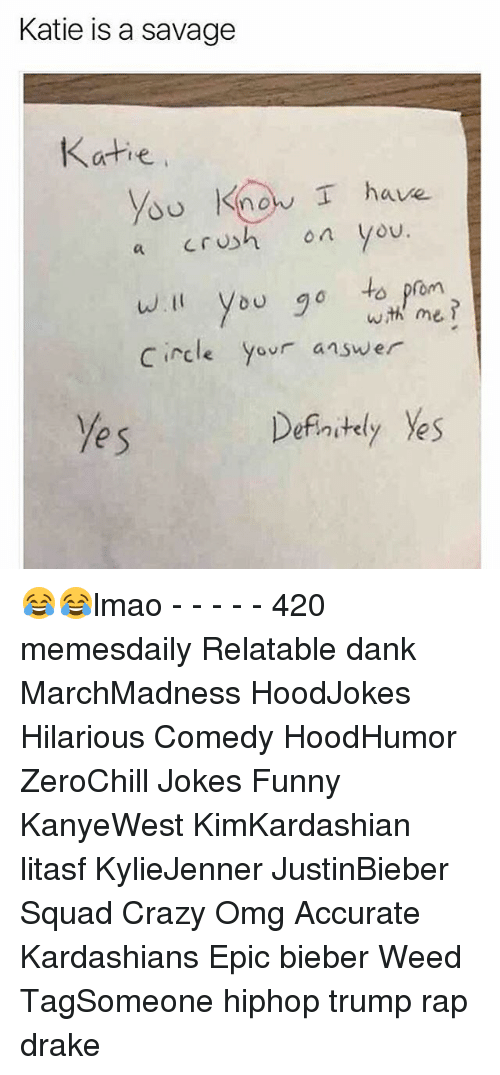 Memes, 🤖, and Answers: Katie is a savage  Katie  know I have  a crush on you.  will you go to prom  with me  Circle y  answer  Definitely yes  yes 😂😂lmao - - - - - 420 memesdaily Relatable dank MarchMadness HoodJokes Hilarious Comedy HoodHumor ZeroChill Jokes Funny KanyeWest KimKardashian litasf KylieJenner JustinBieber Squad Crazy Omg Accurate Kardashians Epic bieber Weed TagSomeone hiphop trump rap drake
