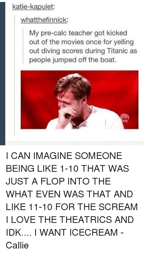 kicked out: katie-kapulet  whatthefinnick:  My pre-calc teacher got kicked  out of the movies once for yelling  out diving scores during Titanic as  people jumped off the boat I CAN IMAGINE SOMEONE BEING LIKE 1-10 THAT WAS JUST A FLOP INTO THE WHAT EVEN WAS THAT AND LIKE 11-10 FOR THE SCREAM I LOVE THE THEATRICS AND IDK.... I WANT ICECREAM -Callie
