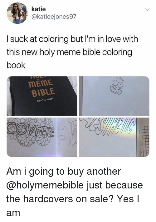 Love, Meme, and Bible: katie  @katieejones97  I suck at coloring but I'm in love with  this new holy meme bible coloring  book  MEME  BIBLE  new testament Am i going to buy another @holymemebible just because the hardcovers on sale? Yes I am