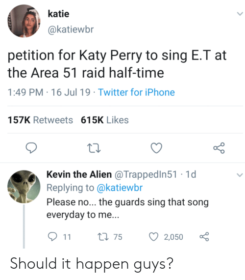 E.T.: katie  @katiewbr  petition for Katy Perry to sing E.T at  the Area 51 raid half-time  PM 16 Jul 19 Twitter for iPhone  157K Retweets 615K Likes  Kevin the Alien @TrappedIn51 1d  Replying to @katiewbr  Please no... the guards sing that song  everyday to me...  t175  2,050  11 Should it happen guys?