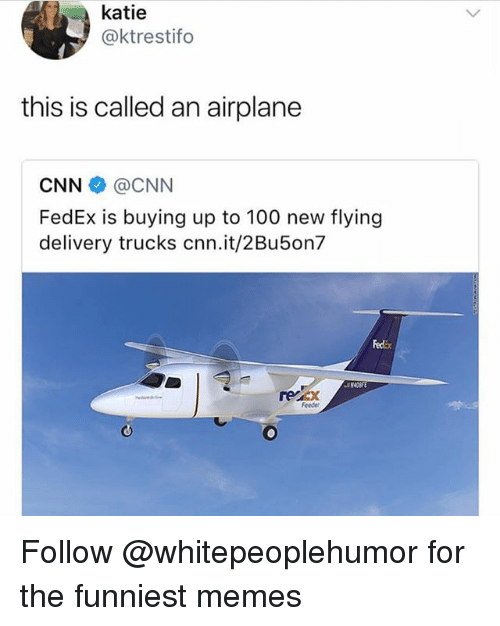 feeder: katie  @ktrestifo  this is called an airplane  CNN @CNN  FedEx is buying up to 100 new flying  delivery trucks cnn.it/2Bu5on7  Fedix  recx  Feeder Follow @whitepeoplehumor for the funniest memes