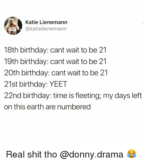 21st Birthday: Katie Lienemann  @katielienemann  18th birthday: cant wait to be 21  19th birthday: cant wait to be 21  20th birthday: cant wait to be 21  21st birthday: YEET  22nd birthday: time is fleeting; my days left  on this earth are numbered Real shit tho @donny.drama 😂