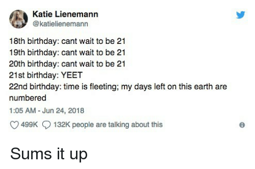 21st Birthday: Katie Lienemann  @katielienemann  18th birthday: cant wait to be 21  19th birthday: cant wait to be 21  20th birthday: cant wait to be 21  21st birthday: YEET  22nd birthday: time is fleeting; my days left on this earth are  numbered  1:05 AM - Jun 24, 2018  499K  132K people are talking about this Sums it up