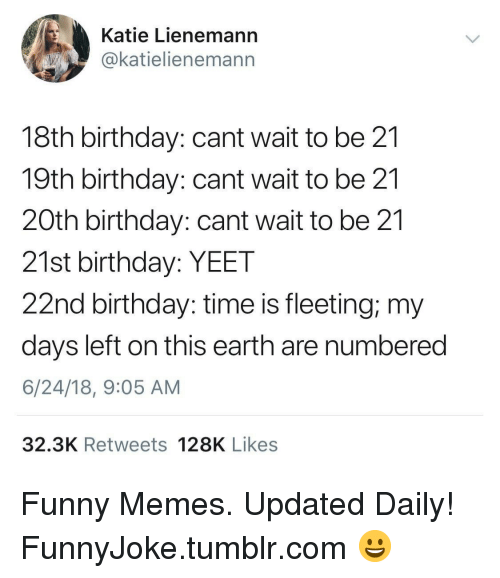 21st Birthday: Katie Lienemann  @katielienemann  18th birthday: cant wait to be 21  19th birthday: cant wait to be 21  20th birthday: cant wait to be 21  21st birthday: YEET  22nd birthday: time is fleeting; my  days left on this earth are numbered  6/24/18, 9:05 AM  32.3K Retweets 128K Likes Funny Memes. Updated Daily! ⇢ FunnyJoke.tumblr.com 😀