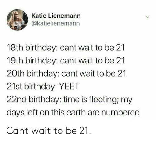 21st Birthday: Katie Lienemann  @katielienemann  18th birthday: cant wait to be 21  19th birthday: cant wait to be 21  20th birthday: cant wait to be 21  21st birthday: YEET  22nd birthday: time is fleeting; my  days left on this earth are numbered Cant wait to be 21.