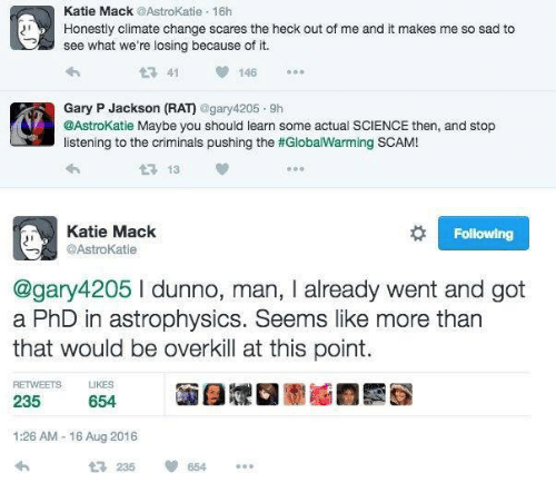 astrophysics: Katie Mack  @Astrokatie 16h  Honestly climate change scares the heck out of me and it makes me so sad to  see what we're losing because of it.  41  146  Gary P Jackson (RA)  @gary 4205 9h  @AstroKatie Maybe you should learn some actual SCIENCE then, and stop  listening to the criminals pushing the #GlobalWarming SCAM!  13  Katie Mack  Following  @AstroKatie  @gary 4205 man, I already went and got  a PhD in astrophysics. Seems like more than  that would be overkill at this point.  RETWEETS LIKES  235  654  1:26 AM 16 Aug 2016  235  654
